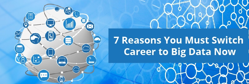 7 Reasons You Must Switch Career to Big Data Now